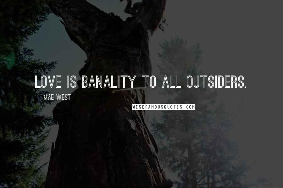 Mae West quotes: Love is banality to all outsiders.