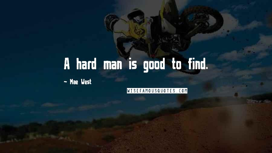 Mae West quotes: A hard man is good to find.