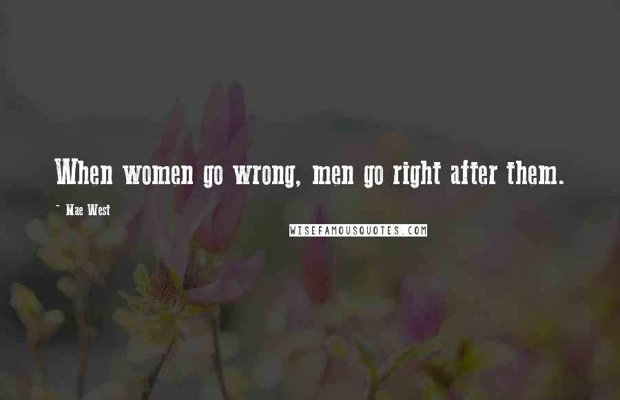 Mae West quotes: When women go wrong, men go right after them.