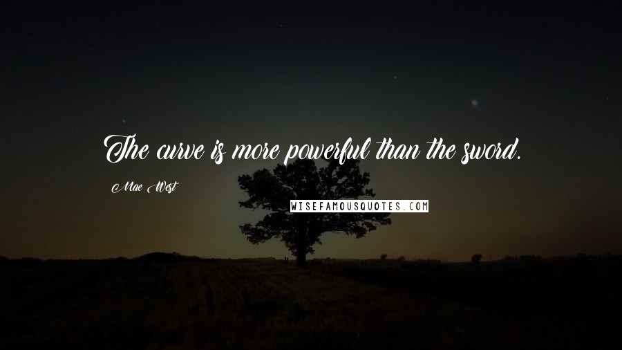 Mae West quotes: The curve is more powerful than the sword.