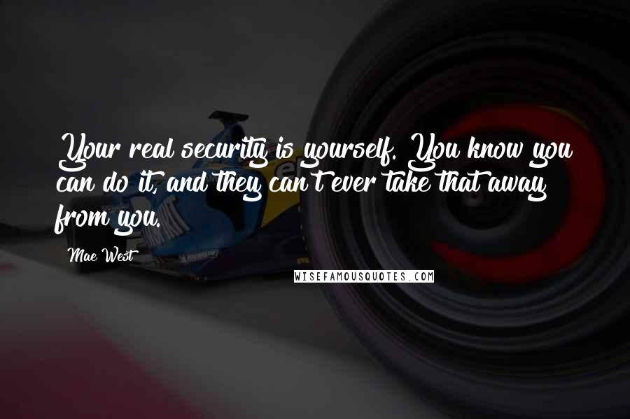 Mae West quotes: Your real security is yourself. You know you can do it, and they can't ever take that away from you.