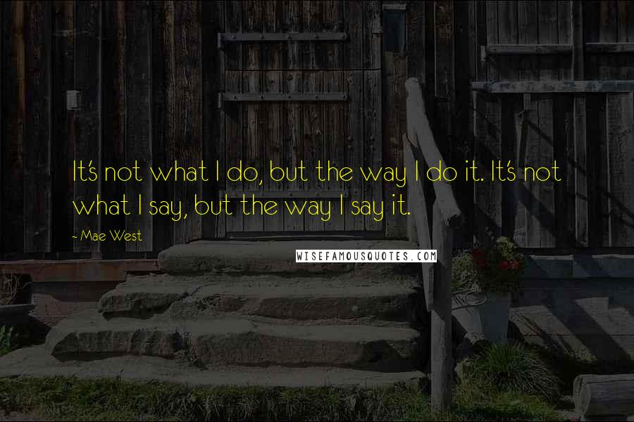 Mae West quotes: It's not what I do, but the way I do it. It's not what I say, but the way I say it.