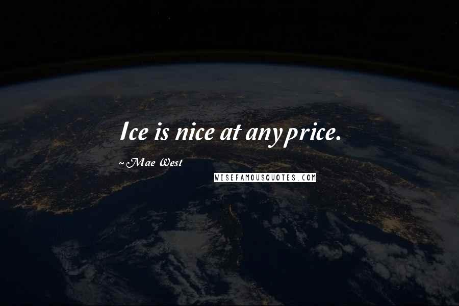 Mae West quotes: Ice is nice at any price.