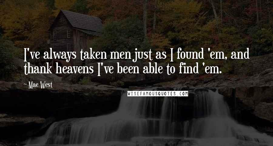 Mae West quotes: I've always taken men just as I found 'em, and thank heavens I've been able to find 'em.