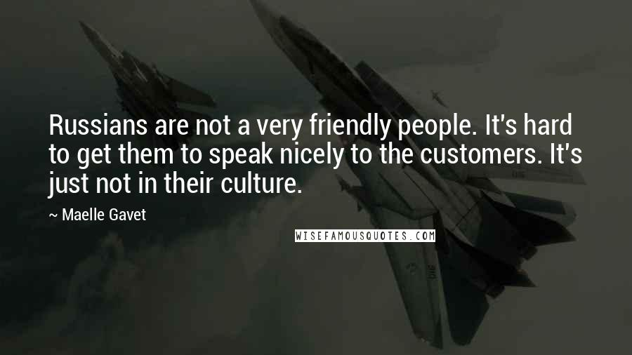 Maelle Gavet quotes: Russians are not a very friendly people. It's hard to get them to speak nicely to the customers. It's just not in their culture.