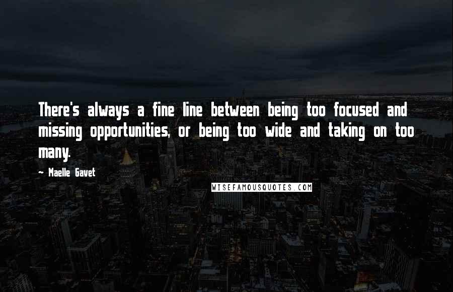 Maelle Gavet quotes: There's always a fine line between being too focused and missing opportunities, or being too wide and taking on too many.