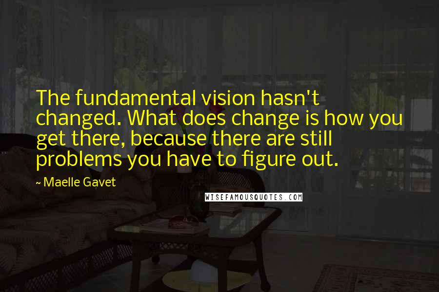 Maelle Gavet quotes: The fundamental vision hasn't changed. What does change is how you get there, because there are still problems you have to figure out.