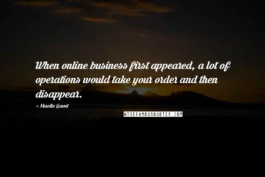 Maelle Gavet quotes: When online business first appeared, a lot of operations would take your order and then disappear.