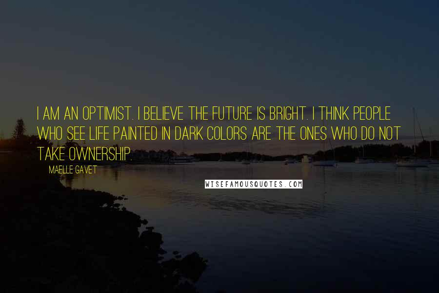 Maelle Gavet quotes: I am an optimist. I believe the future is bright. I think people who see life painted in dark colors are the ones who do not take ownership.