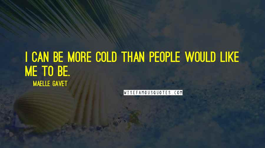 Maelle Gavet quotes: I can be more cold than people would like me to be.