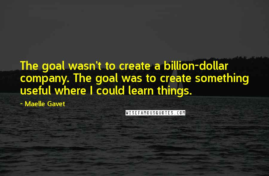 Maelle Gavet quotes: The goal wasn't to create a billion-dollar company. The goal was to create something useful where I could learn things.
