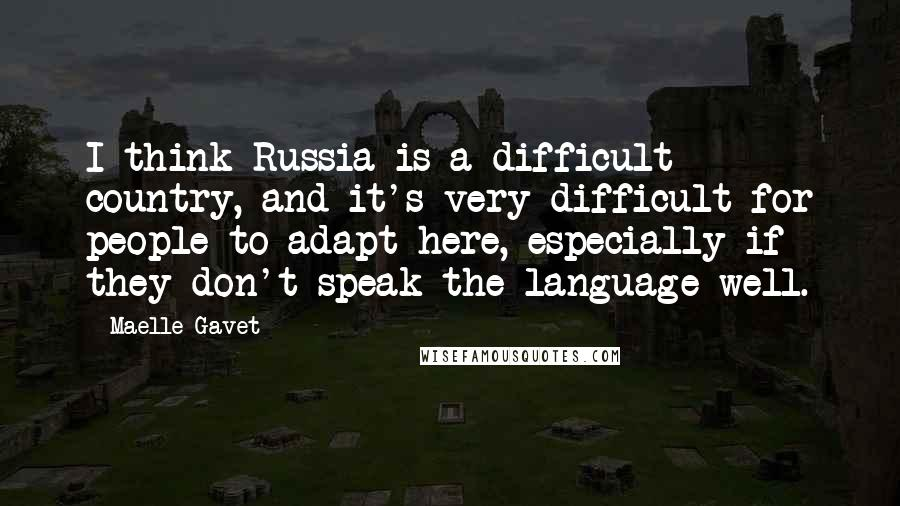 Maelle Gavet quotes: I think Russia is a difficult country, and it's very difficult for people to adapt here, especially if they don't speak the language well.