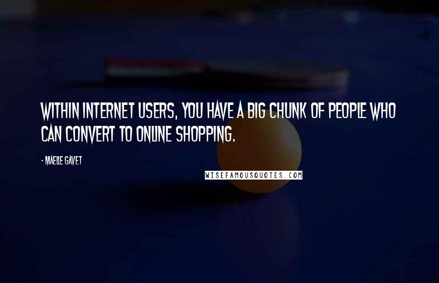 Maelle Gavet quotes: Within Internet users, you have a big chunk of people who can convert to online shopping.