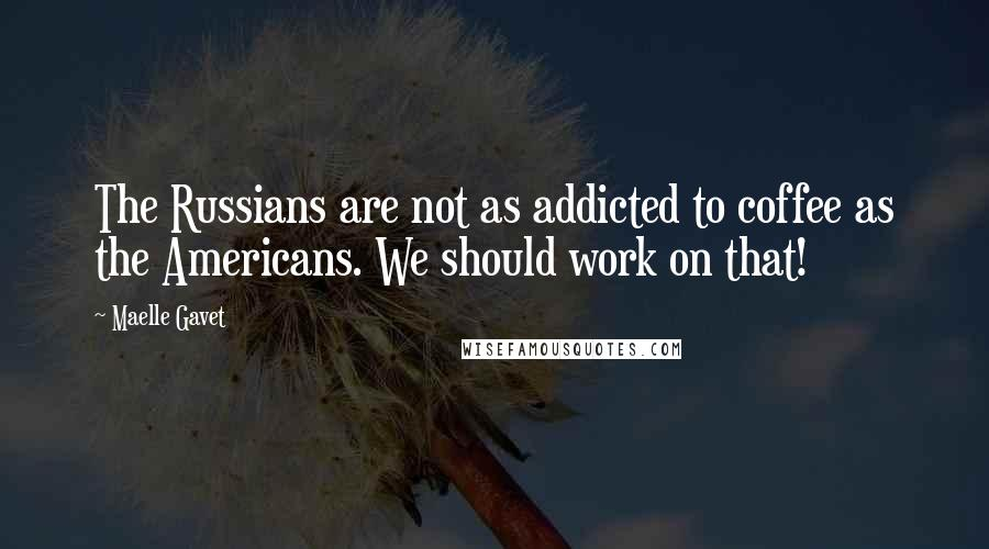 Maelle Gavet quotes: The Russians are not as addicted to coffee as the Americans. We should work on that!
