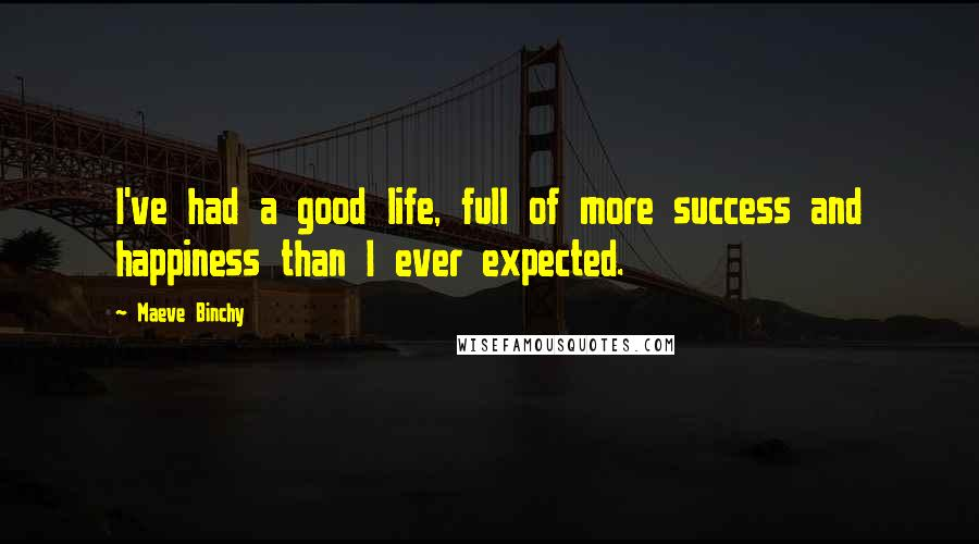 Maeve Binchy quotes: I've had a good life, full of more success and happiness than I ever expected.