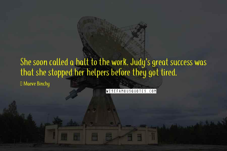 Maeve Binchy quotes: She soon called a halt to the work. Judy's great success was that she stopped her helpers before they got tired.