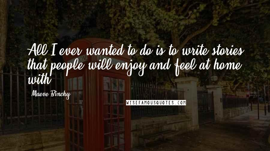 Maeve Binchy quotes: All I ever wanted to do is to write stories that people will enjoy and feel at home with.