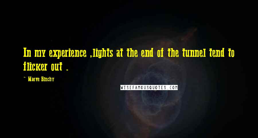 Maeve Binchy quotes: In my experience ,lights at the end of the tunnel tend to flicker out .