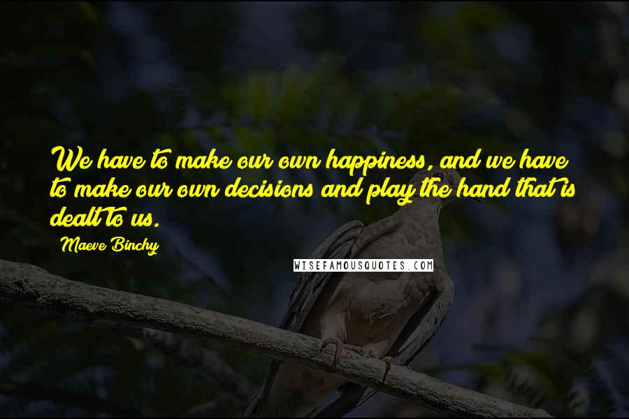 Maeve Binchy quotes: We have to make our own happiness, and we have to make our own decisions and play the hand that is dealt to us.