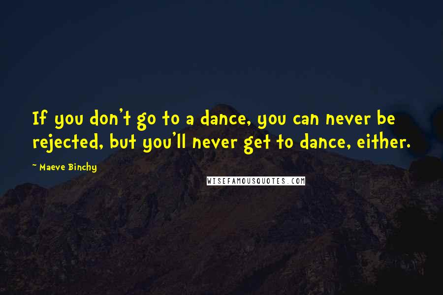 Maeve Binchy quotes: If you don't go to a dance, you can never be rejected, but you'll never get to dance, either.