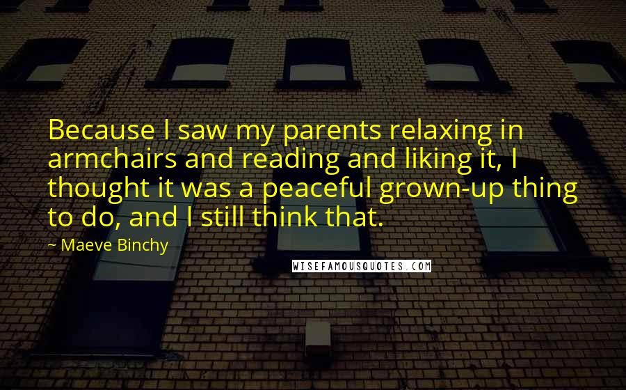 Maeve Binchy quotes: Because I saw my parents relaxing in armchairs and reading and liking it, I thought it was a peaceful grown-up thing to do, and I still think that.