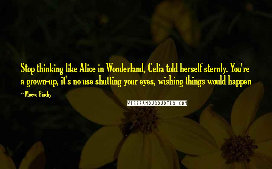 Maeve Binchy quotes: Stop thinking like Alice in Wonderland, Celia told herself sternly. You're a grown-up, it's no use shutting your eyes, wishing things would happen