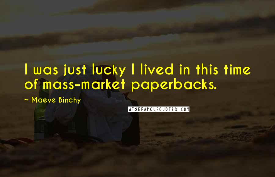 Maeve Binchy quotes: I was just lucky I lived in this time of mass-market paperbacks.