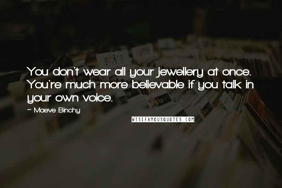 Maeve Binchy quotes: You don't wear all your jewellery at once. You're much more believable if you talk in your own voice.