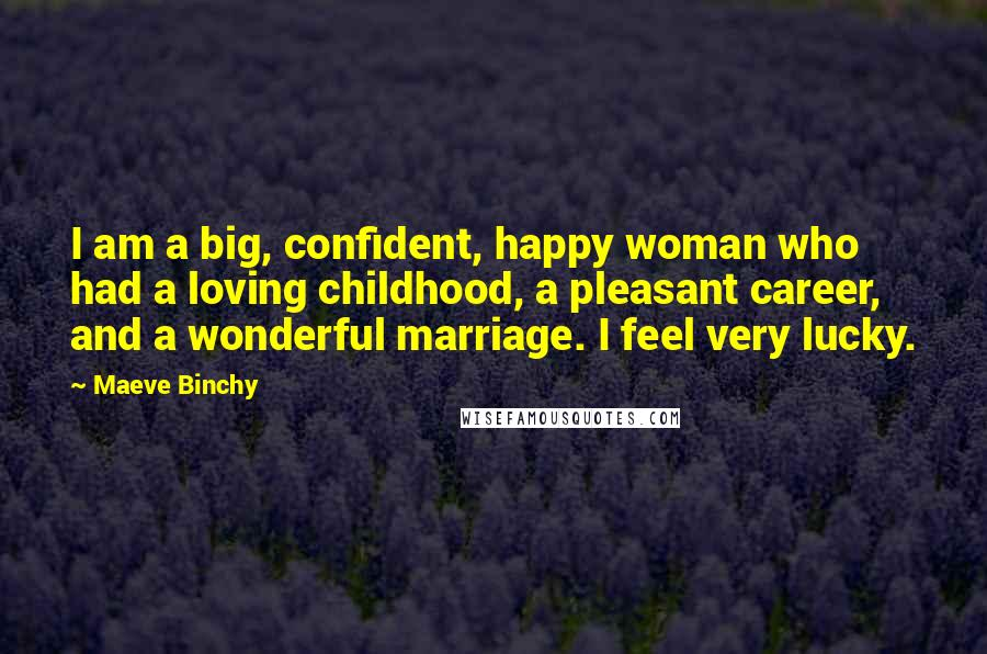 Maeve Binchy quotes: I am a big, confident, happy woman who had a loving childhood, a pleasant career, and a wonderful marriage. I feel very lucky.