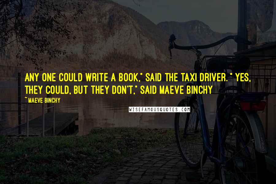 "Maeve Binchy quotes: Any one could write a book,"" said the taxi driver. "" Yes, they could, but they DON'T,"" said Maeve Binchy"