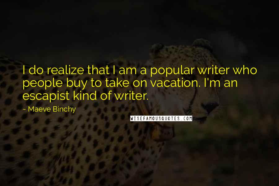Maeve Binchy quotes: I do realize that I am a popular writer who people buy to take on vacation. I'm an escapist kind of writer.