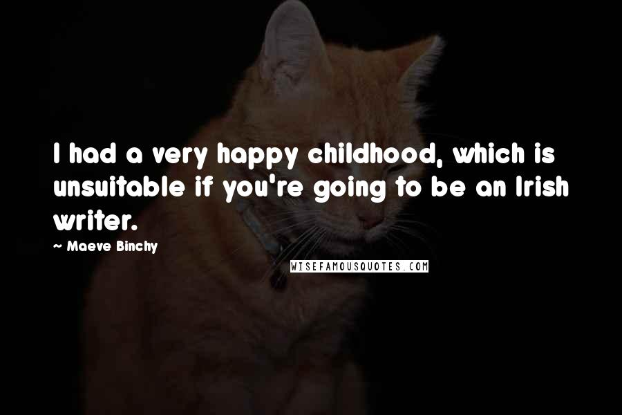 Maeve Binchy quotes: I had a very happy childhood, which is unsuitable if you're going to be an Irish writer.