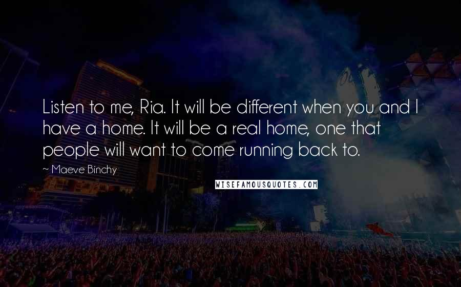 Maeve Binchy quotes: Listen to me, Ria. It will be different when you and I have a home. It will be a real home, one that people will want to come running back