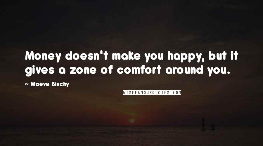 Maeve Binchy quotes: Money doesn't make you happy, but it gives a zone of comfort around you.
