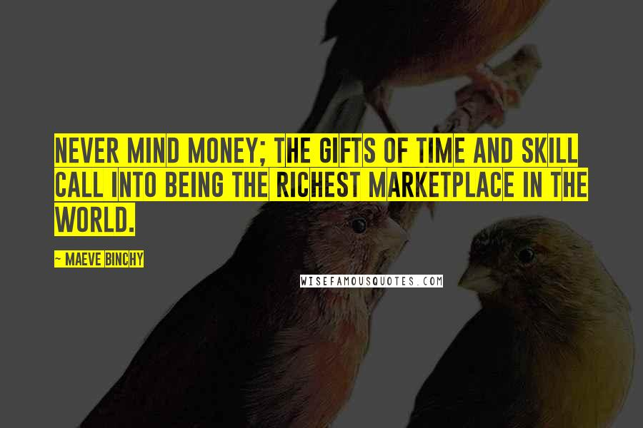 Maeve Binchy quotes: Never mind money; the gifts of time and skill call into being the richest marketplace in the world.