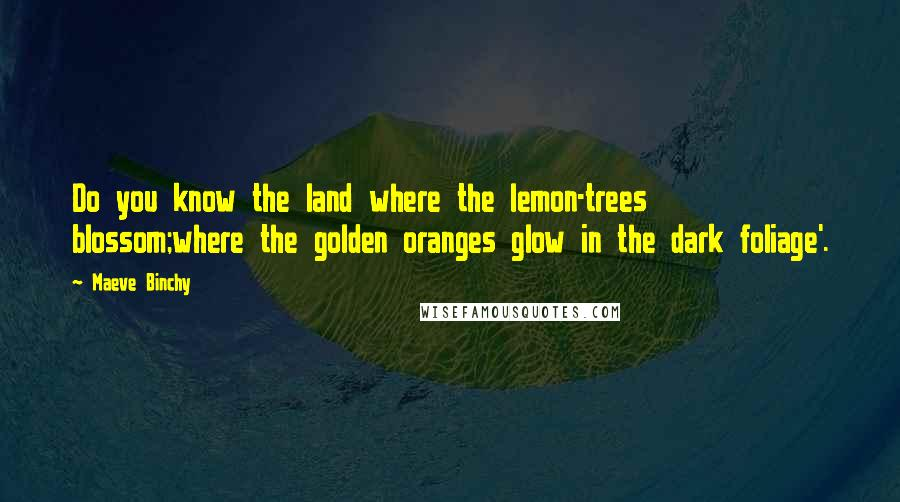 Maeve Binchy quotes: Do you know the land where the lemon-trees blossom;where the golden oranges glow in the dark foliage'.