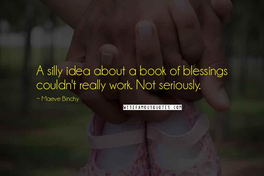 Maeve Binchy quotes: A silly idea about a book of blessings couldn't really work. Not seriously.