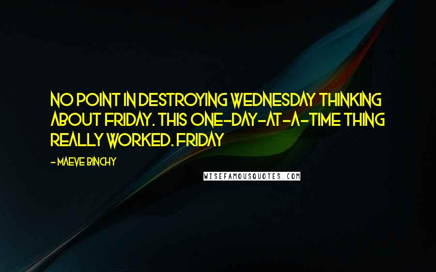 Maeve Binchy quotes: No point in destroying Wednesday thinking about Friday. This one-day-at-a-time thing really worked. Friday