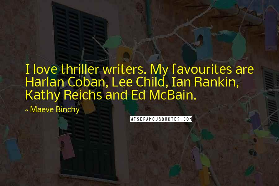 Maeve Binchy quotes: I love thriller writers. My favourites are Harlan Coban, Lee Child, Ian Rankin, Kathy Reichs and Ed McBain.
