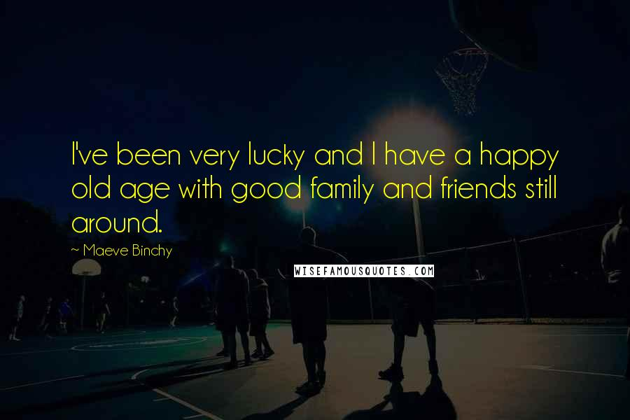 Maeve Binchy quotes: I've been very lucky and I have a happy old age with good family and friends still around.