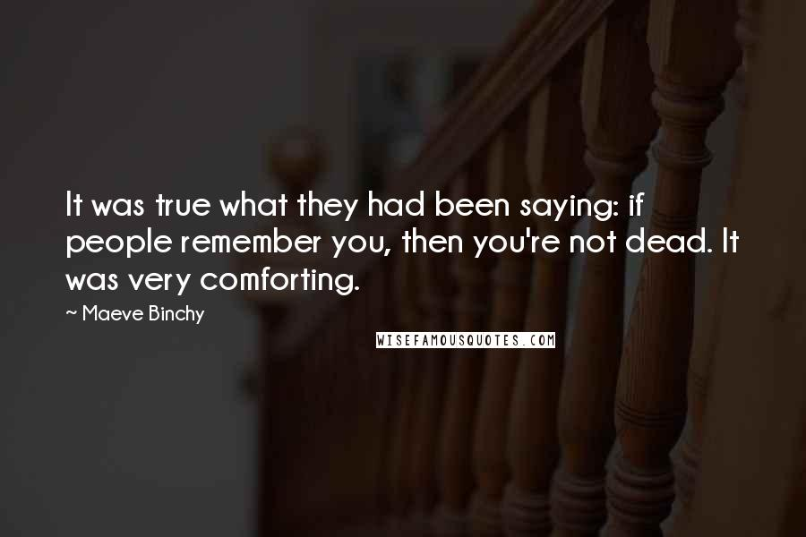 Maeve Binchy quotes: It was true what they had been saying: if people remember you, then you're not dead. It was very comforting.