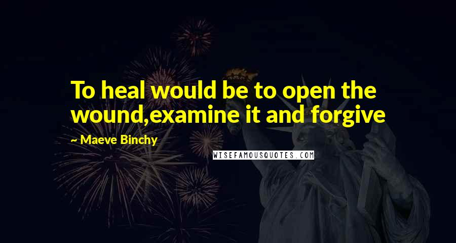 Maeve Binchy quotes: To heal would be to open the wound,examine it and forgive