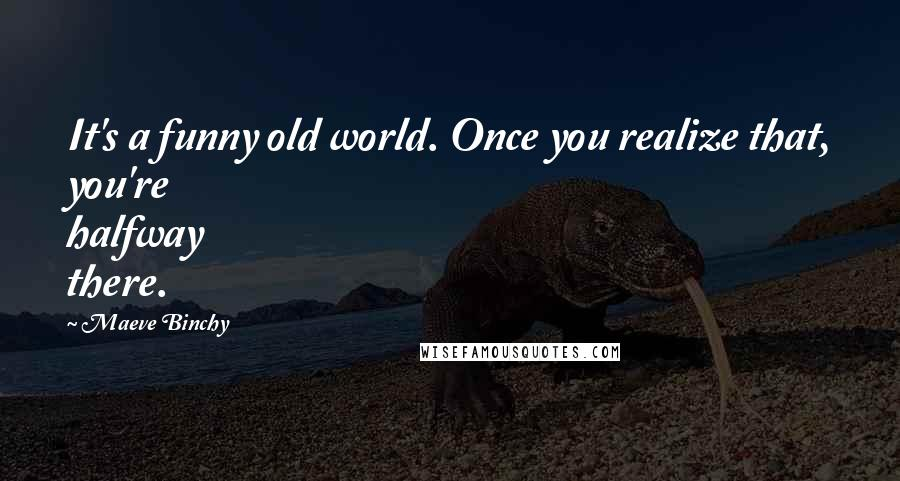 Maeve Binchy quotes: It's a funny old world. Once you realize that, you're halfway there.