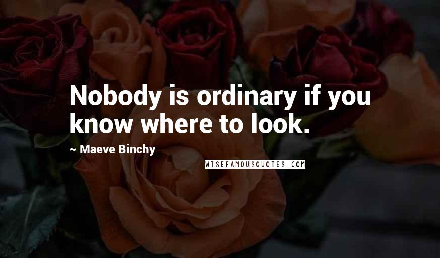 Maeve Binchy quotes: Nobody is ordinary if you know where to look.