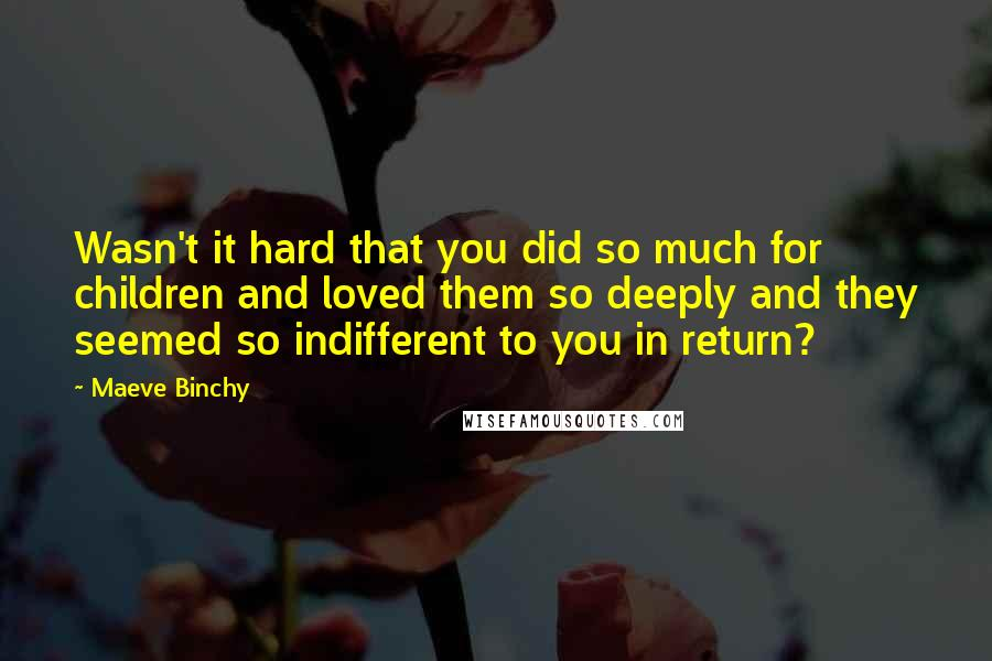 Maeve Binchy quotes: Wasn't it hard that you did so much for children and loved them so deeply and they seemed so indifferent to you in return?