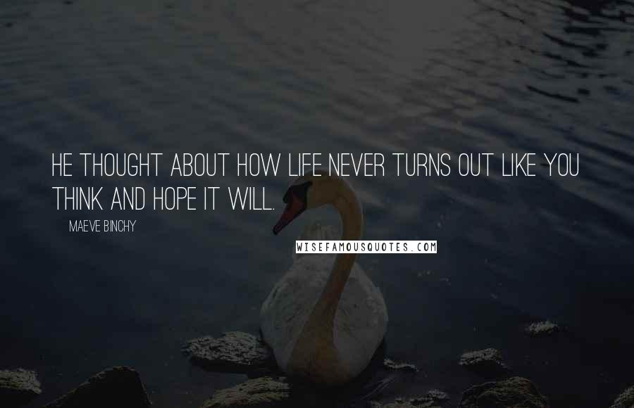 Maeve Binchy quotes: He thought about how life never turns out like you think and hope it will.
