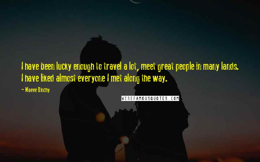 Maeve Binchy quotes: I have been lucky enough to travel a lot, meet great people in many lands. I have liked almost everyone I met along the way.