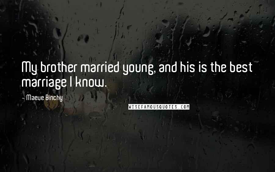 Maeve Binchy quotes: My brother married young, and his is the best marriage I know.