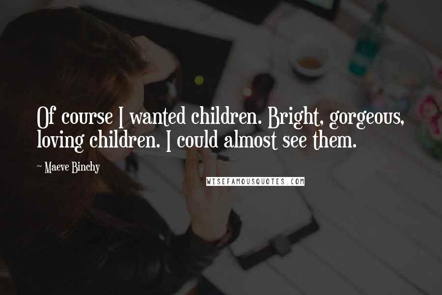 Maeve Binchy quotes: Of course I wanted children. Bright, gorgeous, loving children. I could almost see them.