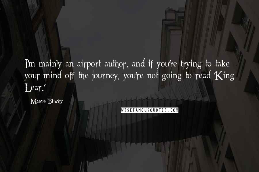 Maeve Binchy quotes: I'm mainly an airport author, and if you're trying to take your mind off the journey, you're not going to read 'King Lear.'